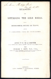 REASONS FOR RETURNING THE GOLD MEDAL OF THE GEOGRAPHICAL SOCIETY OF FRANCE AND FOR WITHDRAWING FROM ITS MEMBERSHIP; In a Letter to M. De La Roquette, General Secretary of the Central Committee of the Geographical Society of France. Charles T. Ph D Beke, etc, F. S. A.