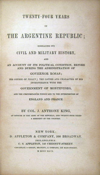 TWENTY-FOUR YEARS IN THE ARGENTINE REPUBLIC; EMBRACING ITS CIVIL AND MILITARY HISTORY, AND AN ACCOUNT OF ITS POLITICAL CONDITION, BEFORE AND DURING THE ADMINISTRATION OF GOVERNOR ROSAS; HIS COURSE OF POLICY; THE CAUSES AND CHARACTER OF THE INTERFERENCE WITH THE GOVERNMENT OF MONTEVIDEO, AND THE CIRCUMSTANCES WHICH LED TO THE INTERPOSITION OF ENGLAND AND FRANCE. Argentina, J. Anthony Colonel King.