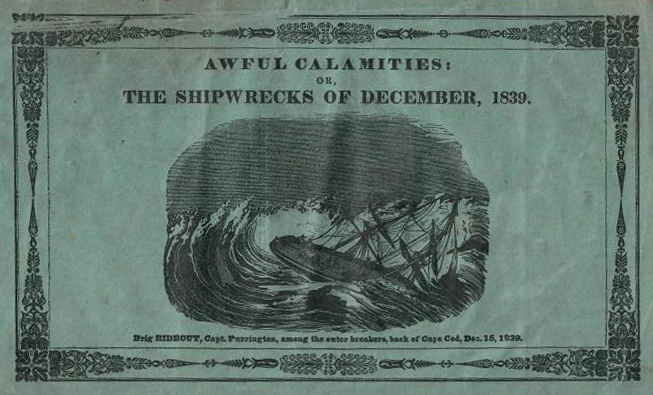 AWFUL CALAMITIES, OR, THE SHIPWREKS OF DECEMBER, 1839: Being a Full Account of the Dreadful Hurricanes of Dec; 15, 21& 27, on the Coast of Massachusetts; In Which Were Lost More Than 90 Vessels, and Nearly 200 Dismasted, Driven Ashore or Otherwise Damaged, and More Than 150 Lives Destroyed, of which Full Statistics are Given; Comprising Also a Particular Relation of the Shipwreck of the Following Vessels; Barque Lloyd, Brigs Pocahontas, Rideout and J. Palmer, and Schs. Deposite, Catherine Nichols and Miller. AND ALSO OF THE DREADFUL DISASTERS AT GLOUCESTER. Hurricanes Shipwrecks, Disasters. Anonymous.