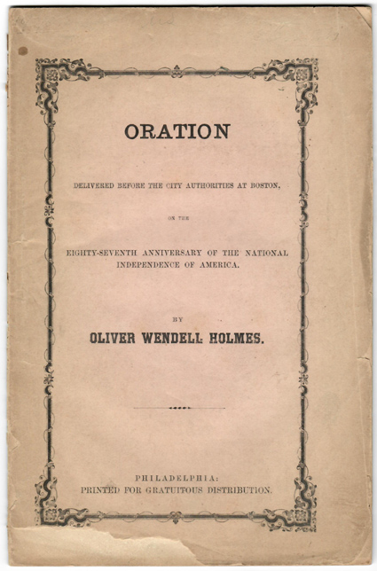 ORATION DELIVERED BEFORE THE CITY AUTHORITIES OF BOSTON ON THE EIGHTY-SEVENTH ANNIVERSARY OF THE NATIONAL INDEPENDENCE OF AMERICA. Oliver Wendell Holmes.