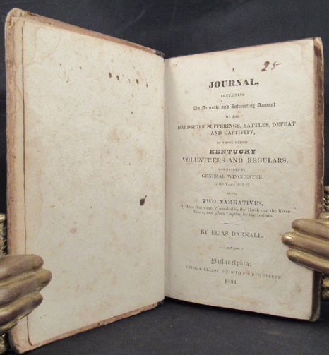 JOURNAL CONTAINING AN ACCURATE AND INTERESTING ACCOUNT OF THE HARDSHIPS, SUFFERINGS, BATTLES, DEFEAT, AND CAPTIVITY, OF THOSE HEROIC KENTUCKY VOLUNTEERS AND REGULARS, COMMANDED BY GENERAL WINCHESTER, in the Years 1812-1813. Also, Two Narritives, By Men that Were Wounded in the Battles of the River Raisin, and Taken Captivity by the Indians. Kentucky Winchester Campaign, American Indian, Elias Darnell.