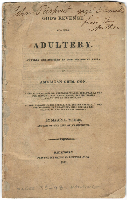 GOD'S REVENGE AGAINST ADULTERY, Awfully Exemplified in the Following Cases of American Crim. Con. I. The Accomplished Dr. Theodore Wilson (Delaware,) Who for Seducing Mrs. Nancy Wiley, Had His Brains Blown Out by Her Husband. II. The Elegant James O'Neale, Esq. (North Carolina) who for seducing the Beautiful Miss Matilda Lestrange, was Killed by Her Brother. Adultery, Mason L. Weems.