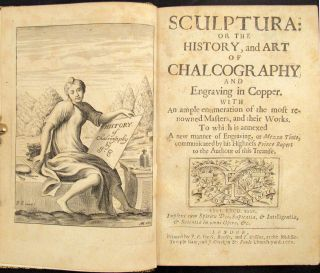 SCULPTURA: Or the History, and Art of Chalcography and Engraving in Copper. To Which Is Annexed a New Manner of Engraving, or Mezzo Tinto, Communicated by His Highness Prince Rupert to the Author of This Treatise