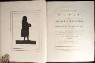 HISTORY OF THE DECLINE AND FALL OF THE ROMAN EMPIRE [with,] MISCELLANEOUS WORKS OF EDWARD GIBBON, Esquire With Memoirs of His Life and Writings Composed by Himself: Illustrated From His Letters, With Occasional Notes and Narrative, by John Lord Sheffield. In Two Volumes