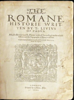 ROMANE HISTORIE Written by T. Livius of Padua. Also, the Breviaries of L. Florus: with a Chronologie to the whole Historie: and the topogrpahie of Rome in old time. Translated out of Latine into English by Philemon Holland, Doctor of Physicke.